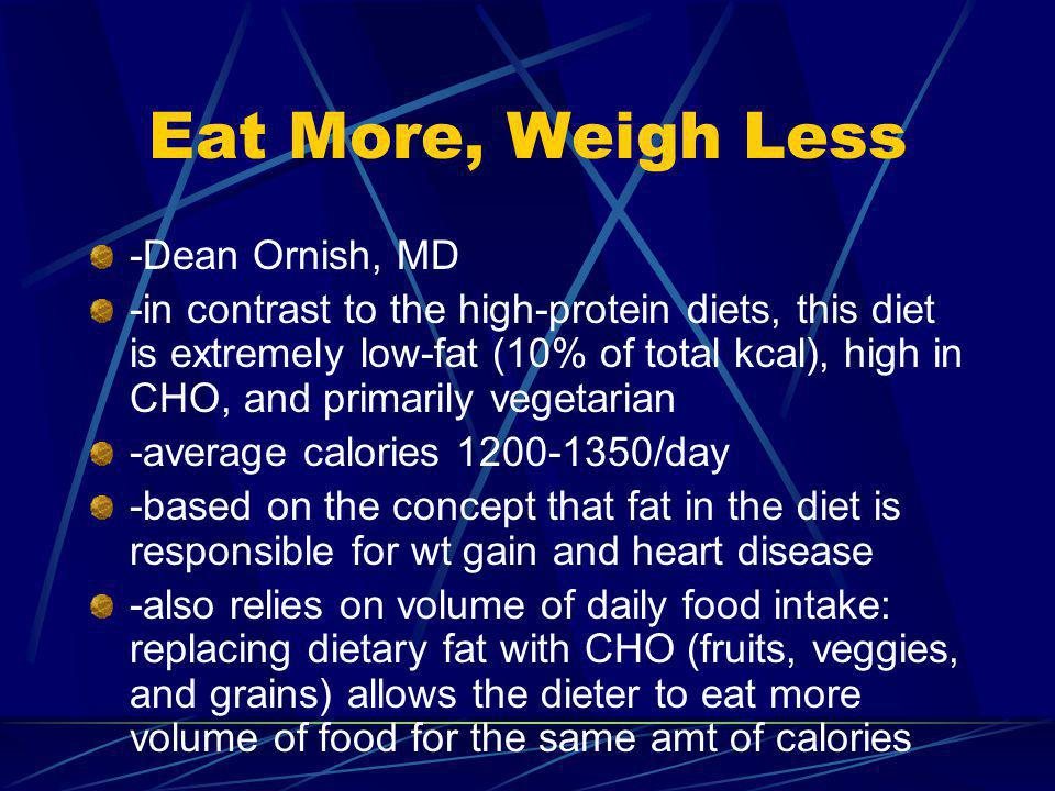 Eat More, Weigh Less -Dean Ornish, MD -in contrast to the high-protein diets, this diet is extremely low-fat (10% of total kcal), high in CHO, and primarily vegetarian -average calories 1200-1350/day -based on the concept that fat in the diet is responsible for wt gain and heart disease -also relies on volume of daily food intake: replacing dietary fat with CHO (fruits, veggies, and grains) allows the dieter to eat more volume of food for the same amt of calories