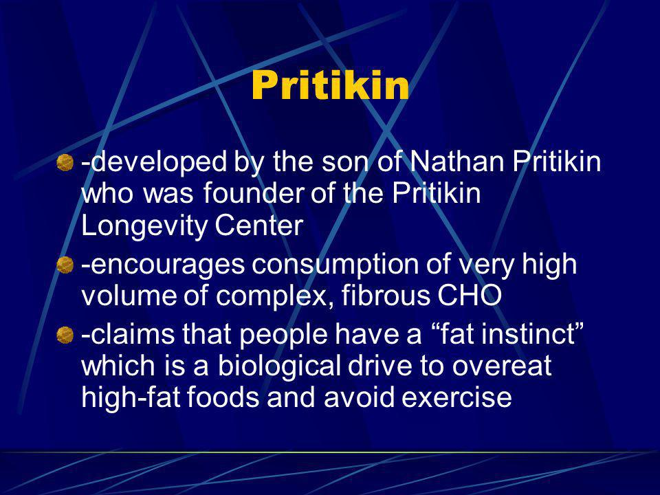 Pritikin -developed by the son of Nathan Pritikin who was founder of the Pritikin Longevity Center -encourages consumption of very high volume of complex, fibrous CHO -claims that people have a fat instinct which is a biological drive to overeat high-fat foods and avoid exercise