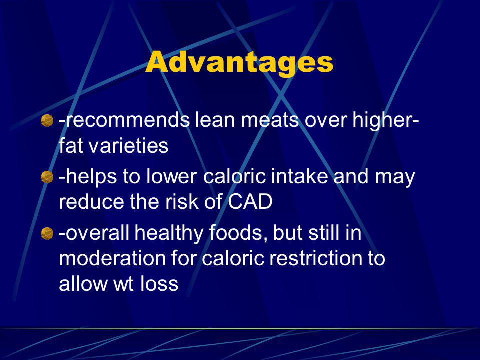 Advantages -recommends lean meats over higher- fat varieties -helps to lower caloric intake and may reduce the risk of CAD -overall healthy foods, but still in moderation for caloric restriction to allow wt loss