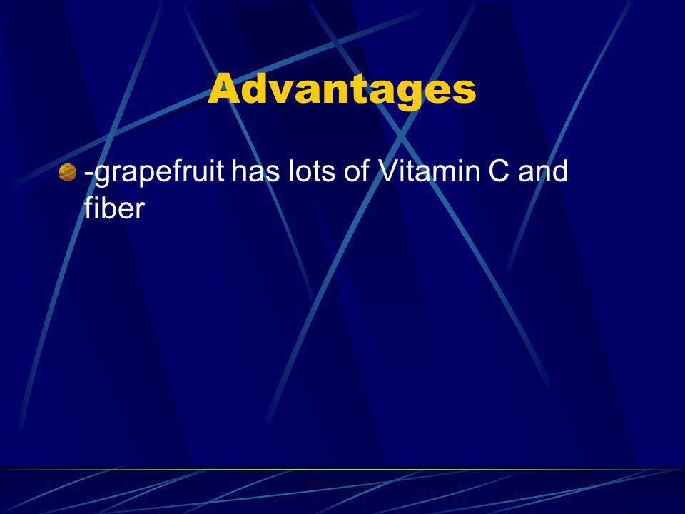 Advantages -grapefruit has lots of Vitamin C and fiber
