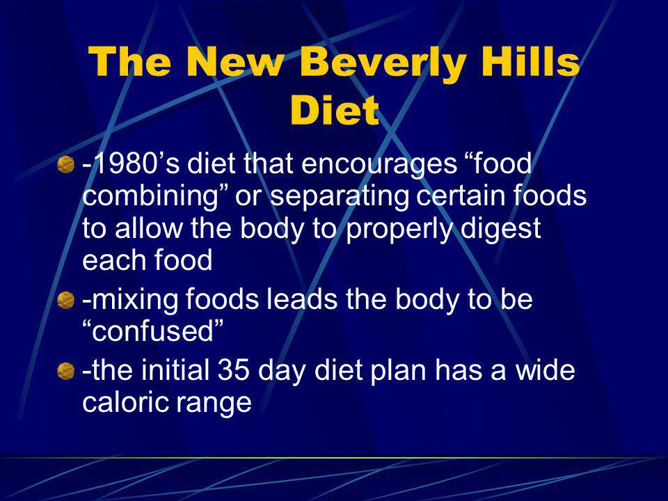The New Beverly Hills Diet -1980s diet that encourages food combining or separating certain foods to allow the body to properly digest each food -mixing foods leads the body to be confused -the initial 35 day diet plan has a wide caloric range
