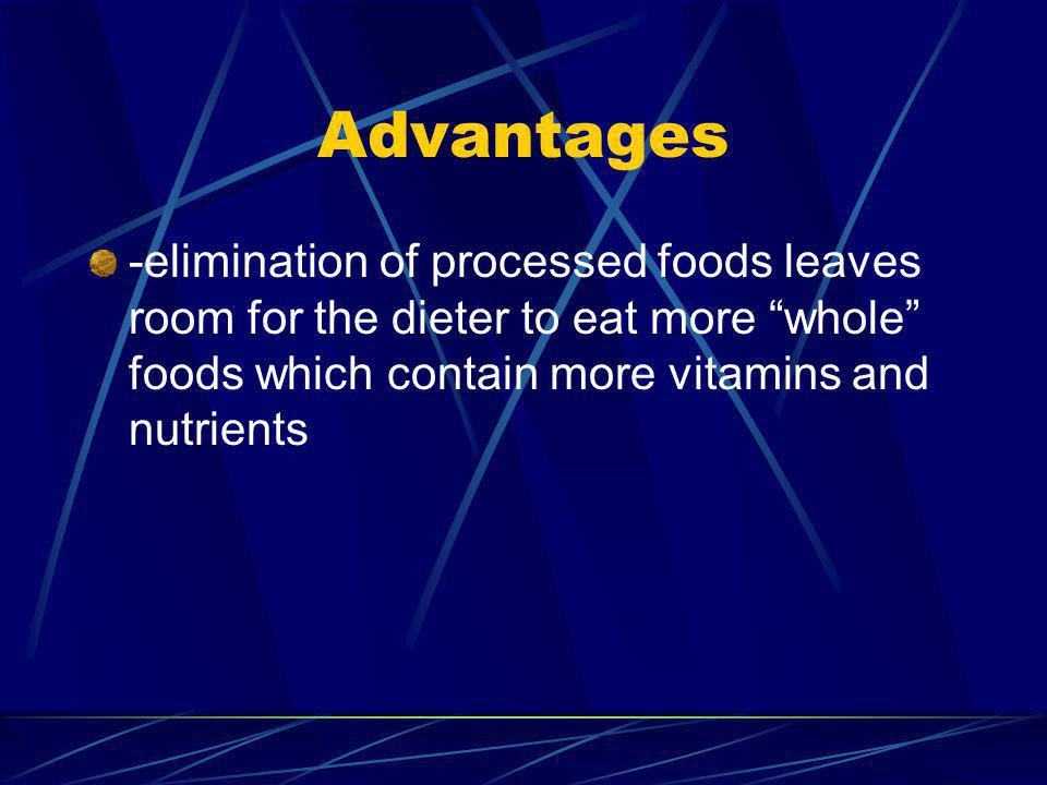 Advantages -elimination of processed foods leaves room for the dieter to eat more whole foods which contain more vitamins and nutrients