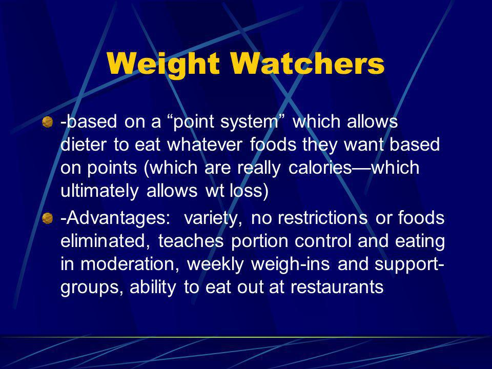 Weight Watchers -based on a point system which allows dieter to eat whatever foods they want based on points (which are really calorieswhich ultimately allows wt loss) -Advantages: variety, no restrictions or foods eliminated, teaches portion control and eating in moderation, weekly weigh-ins and support- groups, ability to eat out at restaurants