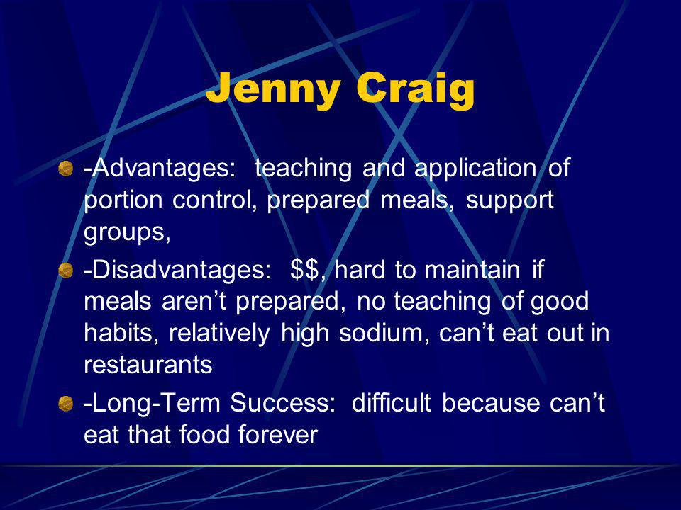 Jenny Craig -Advantages: teaching and application of portion control, prepared meals, support groups, -Disadvantages: $$, hard to maintain if meals arent prepared, no teaching of good habits, relatively high sodium, cant eat out in restaurants -Long-Term Success: difficult because cant eat that food forever