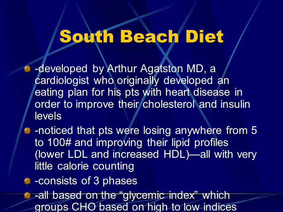 South Beach Diet -developed by Arthur Agatston MD, a cardiologist who originally developed an eating plan for his pts with heart disease in order to improve their cholesterol and insulin levels -noticed that pts were losing anywhere from 5 to 100# and improving their lipid profiles (lower LDL and increased HDL)all with very little calorie counting -consists of 3 phases -all based on the glycemic index which groups CHO based on high to low indices based on how they effect your blood sugar and insulin levels