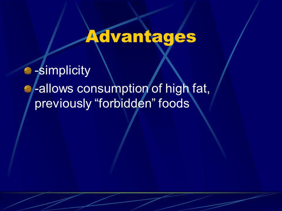Advantages -simplicity -allows consumption of high fat, previously forbidden foods