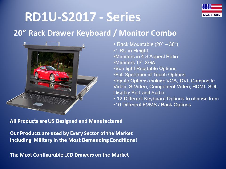 RD1U-S2017 - Series 20 Rack Drawer Keyboard / Monitor Combo All Products are US Designed and Manufactured Rack Mountable (20 – 36) 1 RU in Height Moni