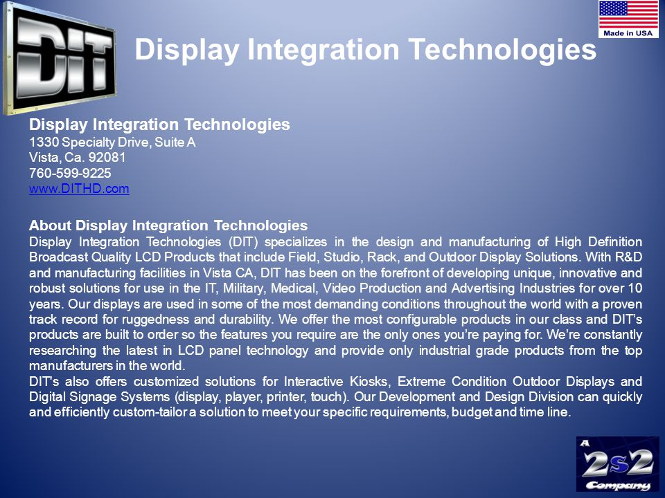 DITs Family of Products… Rack Drawer Keyboard / Monitor Combos Rack Drawer Fold-away Monitors Rack / Panel and Open Frame Monitor Solutions Ruggedized Mobile Field Monitor s Secure HD LCD Water Tight Outdoor Panels Large Format Ruggedized Tactical Displays Full High Definition Broadcast Panels Self Ordering Kiosks DIT - Experts in LCD integration Need Portable.