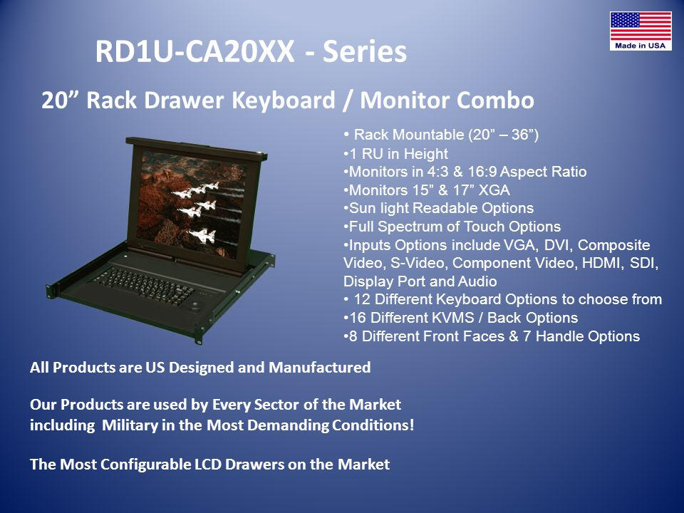 RD1U-CA20XX - Series 20 Rack Drawer Keyboard / Monitor Combo All Products are US Designed and Manufactured Rack Mountable (20 – 36) 1 RU in Height Mon
