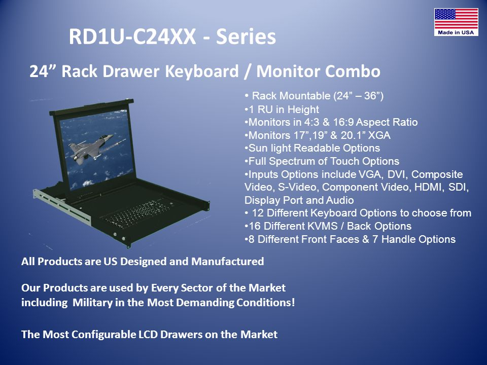 RD1U-F27XX - Series 27 Rack Drawer Keyboard / Monitor Combo All Products are US Designed and Manufactured Rack Mountable (27 – 36) 1 RU in Height Monitors in 4:3 & 16:9 Aspect Ratio Monitors 20.1 XGA Sun light Readable Options Full Spectrum of Touch Options Inputs Options include VGA, DVI, Composite Video, S-Video, Component Video, HDMI, SDI, Display Port and Audio 12 Different Keyboard Options to choose from 16 Different KVMS / Back Options 8 Different Front Faces & 7 Handle Options The Most Configurable LCD Drawers on the Market Our Products are used by Every Sector of the Market including Military in the Most Demanding Conditions!