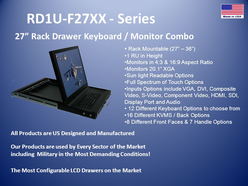 RD1U-F32XX - Series 32 Rack Drawer Keyboard / Monitor Combo All Products are US Designed and Manufactured Rack Mountable (32 – 36) 1 RU in Height Monitors in 4:3 Aspect Ratio Monitors 19 & 20.1 UXGA (1600x1200) Sun light Readable Options Full Spectrum of Touch Options Inputs Options include VGA, DVI, Composite Video, S-Video, Component Video, HDMI, SDI, Display Port and Audio 12 Different Keyboard Options to choose from 16 Different KVMS / Back Options 8 Different Front Faces & 7 Handle Options The Most Configurable LCD Drawers on the Market Our Products are used by Every Sector of the Market including Military in the Most Demanding Conditions!