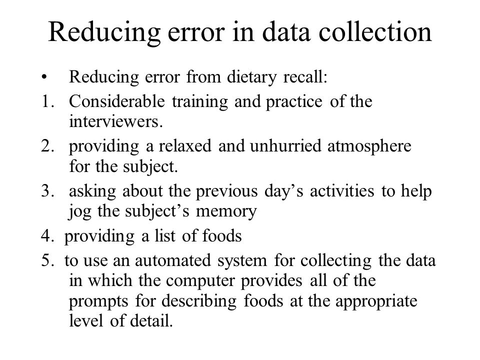 Reducing error in data collection Reducing error from dietary recall: 1.Considerable training and practice of the interviewers. 2.providing a relaxed