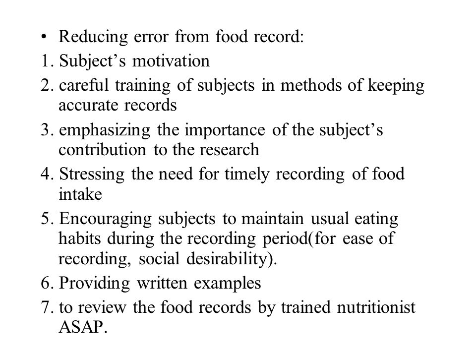 Reducing error from food record: 1. Subjects motivation 2. careful training of subjects in methods of keeping accurate records 3. emphasizing the impo