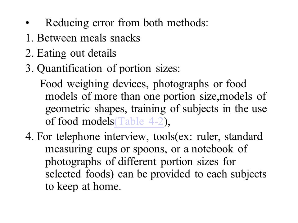 Reducing error from both methods: 1. Between meals snacks 2. Eating out details 3. Quantification of portion sizes: Food weighing devices, photographs