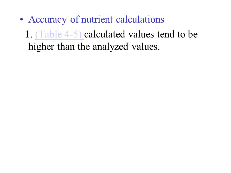 Accuracy of nutrient calculations 1. (Table 4-5) calculated values tend to be higher than the analyzed values.(Table 4-5)