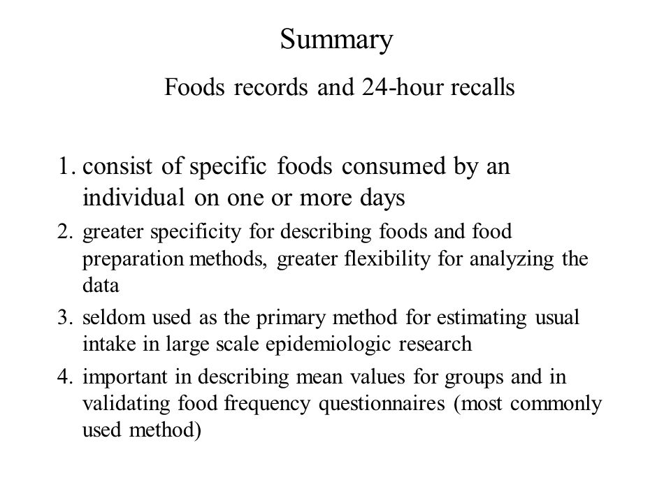 Summary Foods records and 24-hour recalls 1.consist of specific foods consumed by an individual on one or more days 2.greater specificity for describi
