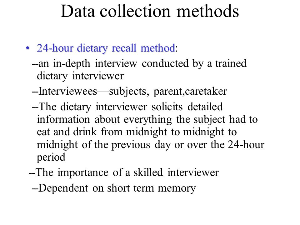 Data collection methods 24-hour dietary recall method24-hour dietary recall method: --an in-depth interview conducted by a trained dietary interviewer