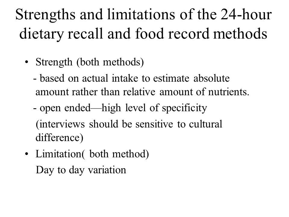 Strengths and limitations of the 24-hour dietary recall and food record methods Strength (both methods) - based on actual intake to estimate absolute