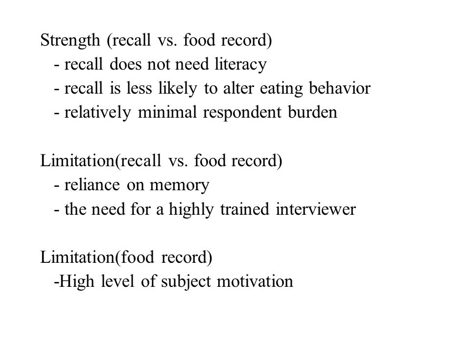 Strength (recall vs. food record) - recall does not need literacy - recall is less likely to alter eating behavior - relatively minimal respondent bur