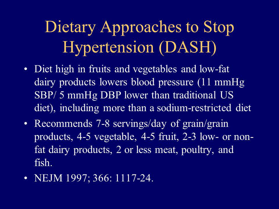 Dietary Approaches to Stop Hypertension (DASH) Diet high in fruits and vegetables and low-fat dairy products lowers blood pressure (11 mmHg SBP/ 5 mmH