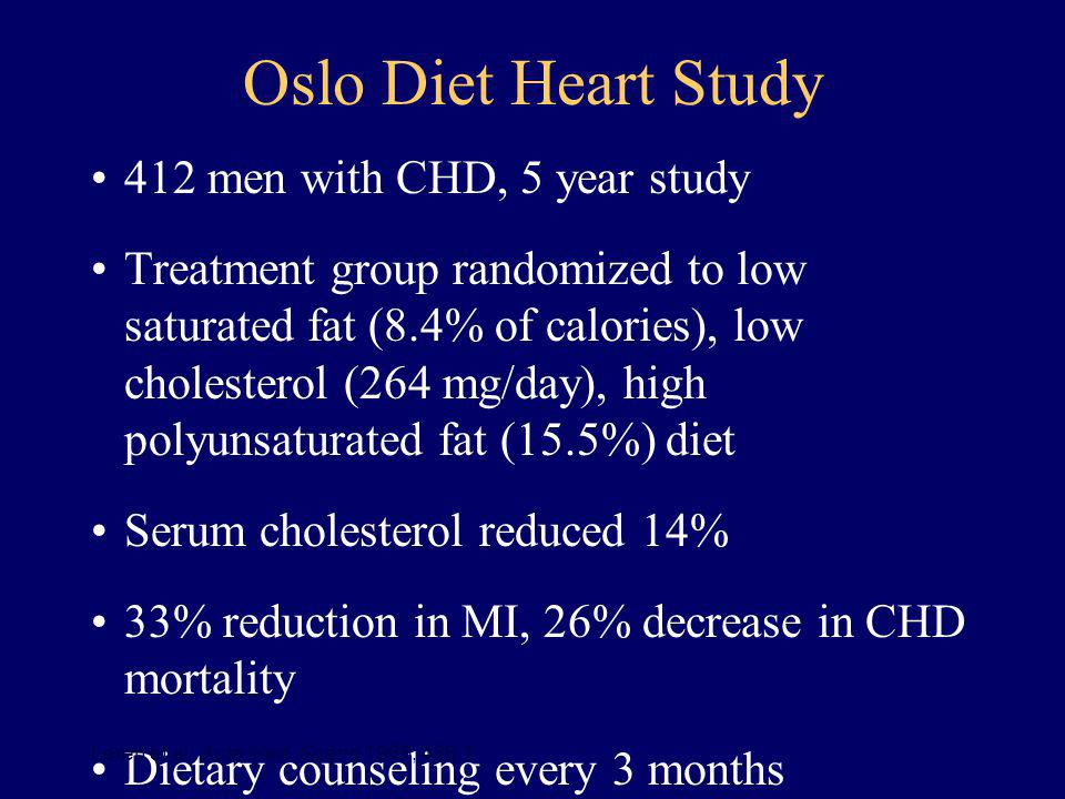 Oslo Diet Heart Study 412 men with CHD, 5 year study Treatment group randomized to low saturated fat (8.4% of calories), low cholesterol (264 mg/day),