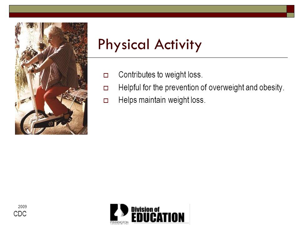 2009 Physical Activity Contributes to weight loss. Helpful for the prevention of overweight and obesity. Helps maintain weight loss. CDC