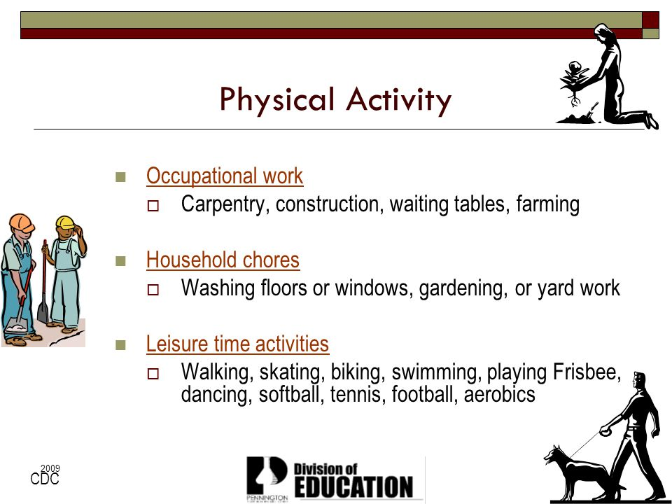 2009 Physical Activity Occupational work Carpentry, construction, waiting tables, farming Household chores Washing floors or windows, gardening, or ya