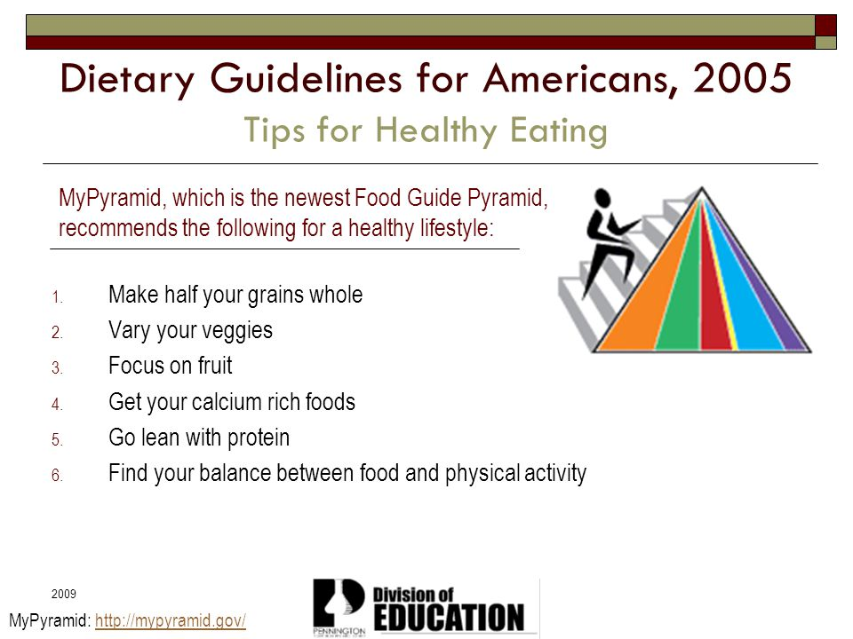 2009 Dietary Guidelines for Americans, 2005 Tips for Healthy Eating 1. Make half your grains whole 2. Vary your veggies 3. Focus on fruit 4. Get your