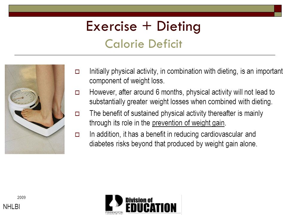 2009 Exercise + Dieting Calorie Deficit Initially physical activity, in combination with dieting, is an important component of weight loss. However, a