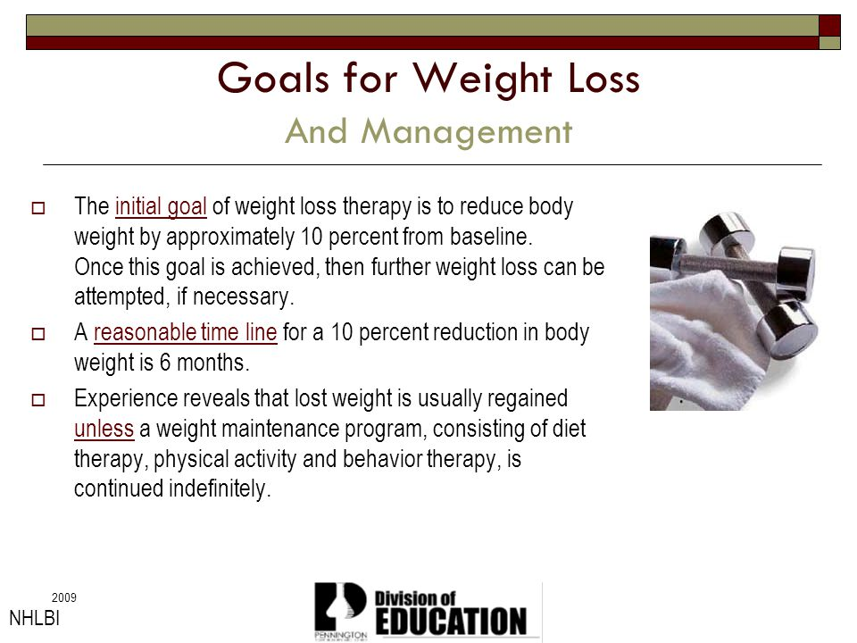 2009 Goals for Weight Loss And Management The initial goal of weight loss therapy is to reduce body weight by approximately 10 percent from baseline.
