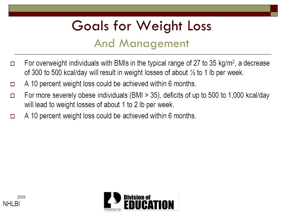 2009 Goals for Weight Loss And Management For overweight individuals with BMIs in the typical range of 27 to 35 kg/m 2, a decrease of 300 to 500 kcal/