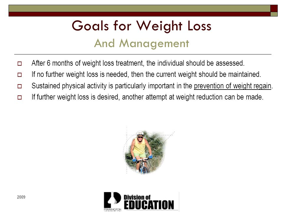 2009 Goals for Weight Loss And Management After 6 months of weight loss treatment, the individual should be assessed. If no further weight loss is nee