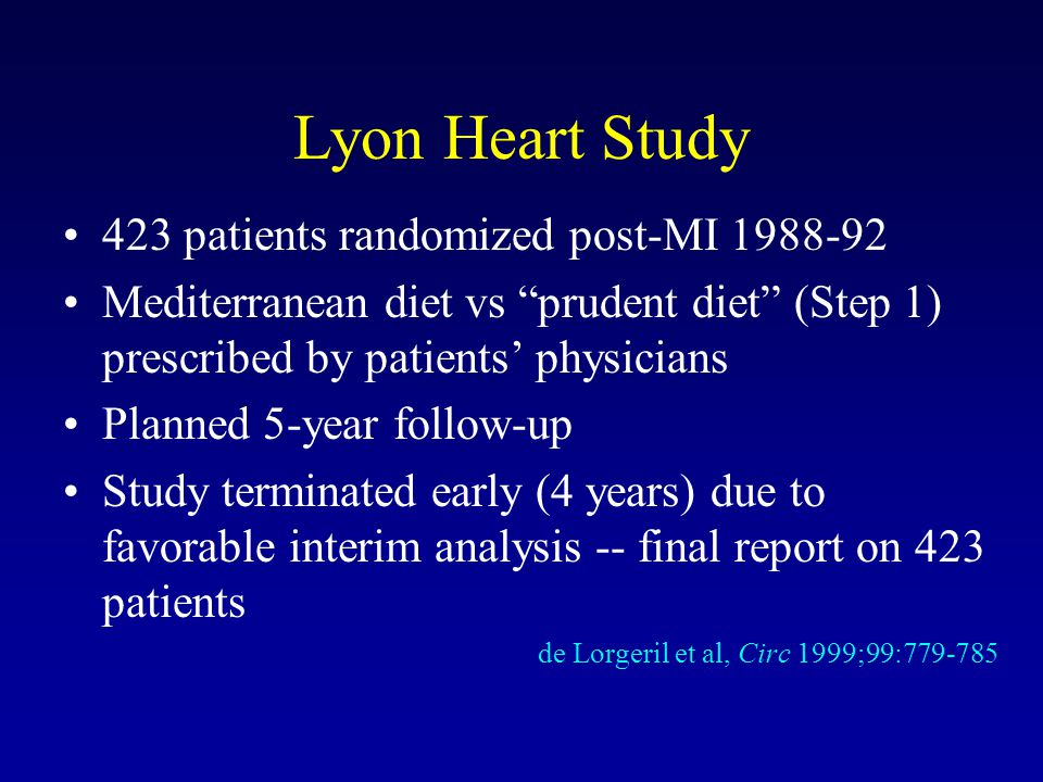 Lyon Heart Study 423 patients randomized post-MI 1988-92 Mediterranean diet vs prudent diet (Step 1) prescribed by patients physicians Planned 5-year