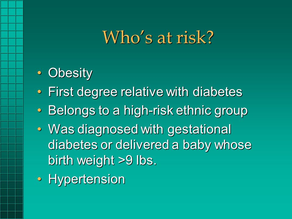Whos at risk? ObesityObesity First degree relative with diabetesFirst degree relative with diabetes Belongs to a high-risk ethnic groupBelongs to a hi