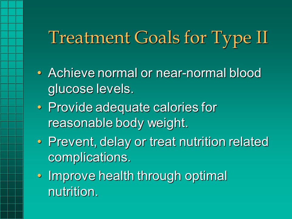 Treatment Goals for Type II Achieve normal or near-normal blood glucose levels.Achieve normal or near-normal blood glucose levels. Provide adequate ca