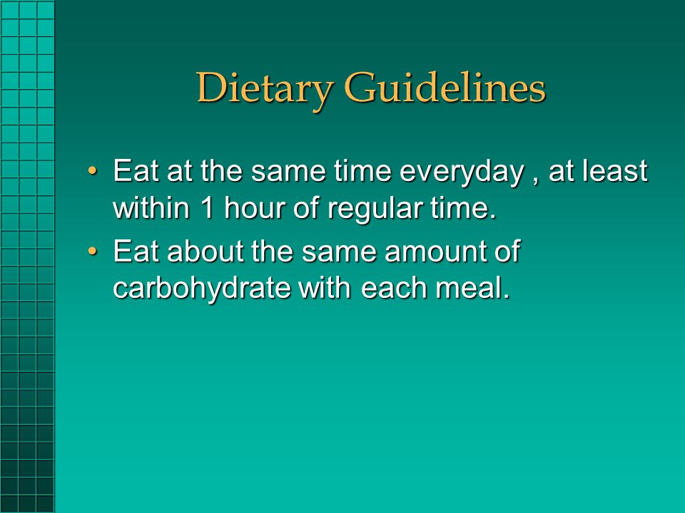 Dietary Guidelines Eat at the same time everyday, at least within 1 hour of regular time.Eat at the same time everyday, at least within 1 hour of regu