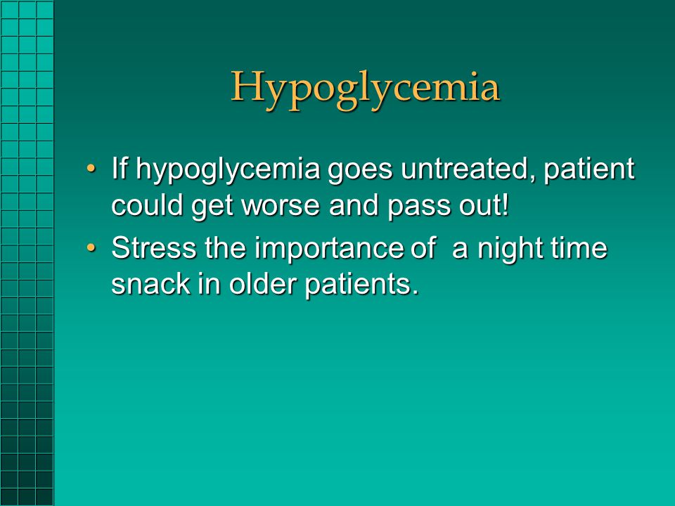 Hypoglycemia If hypoglycemia goes untreated, patient could get worse and pass out!If hypoglycemia goes untreated, patient could get worse and pass out