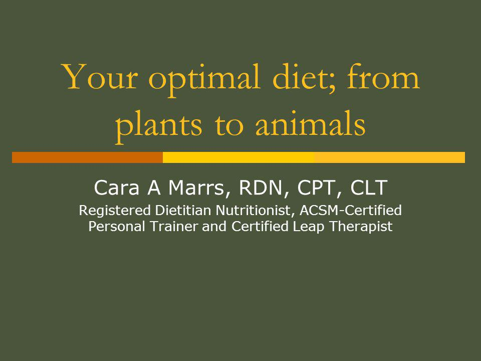 Your optimal diet; from plants to animals Cara A Marrs, RDN, CPT, CLT Registered Dietitian Nutritionist, ACSM-Certified Personal Trainer and Certified Leap Therapist