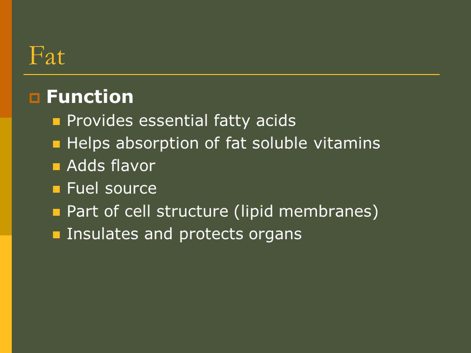 Fat Function Provides essential fatty acids Helps absorption of fat soluble vitamins Adds flavor Fuel source Part of cell structure (lipid membranes) Insulates and protects organs