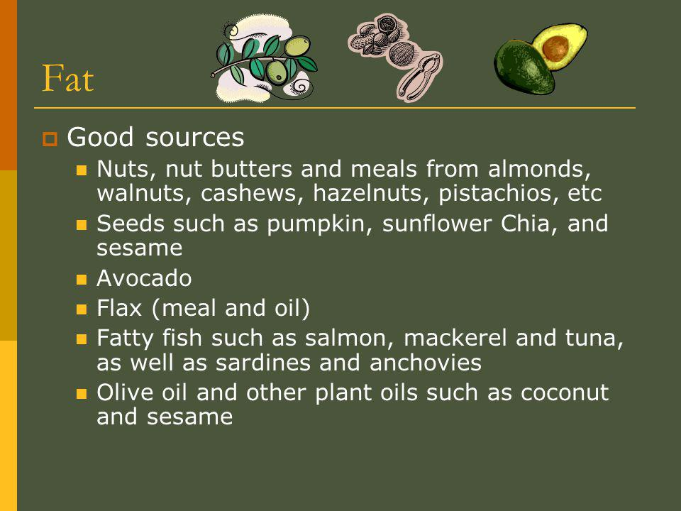 Fat Good sources Nuts, nut butters and meals from almonds, walnuts, cashews, hazelnuts, pistachios, etc Seeds such as pumpkin, sunflower Chia, and sesame Avocado Flax (meal and oil) Fatty fish such as salmon, mackerel and tuna, as well as sardines and anchovies Olive oil and other plant oils such as coconut and sesame