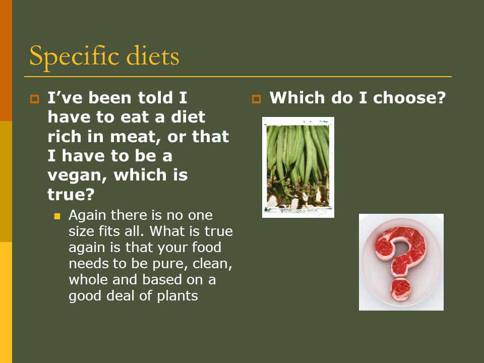 Specific diets Ive been told I have to eat a diet rich in meat, or that I have to be a vegan, which is true.