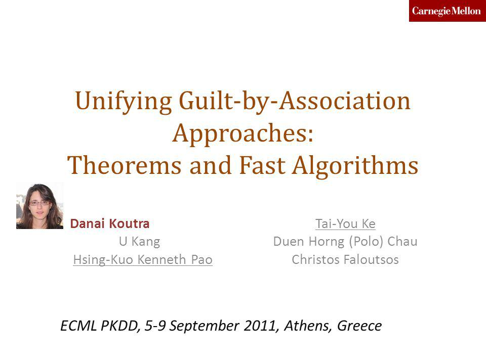 Unifying Guilt-by-Association Approaches: Theorems and Fast Algorithms Danai Koutra U Kang Hsing-Kuo Kenneth Pao Tai-You Ke Duen Horng (Polo) Chau Chr
