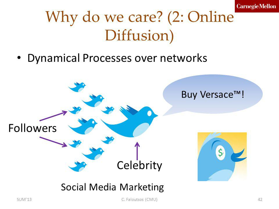 Why do we care? (2: Online Diffusion) Dynamical Processes over networks Celebrity Buy Versace! Followers Social Media Marketing C. Faloutsos (CMU)42SU