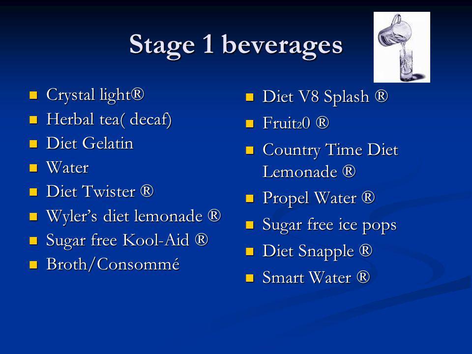 Stage 1 beverages Crystal light® Crystal light® Herbal tea( decaf) Herbal tea( decaf) Diet Gelatin Diet Gelatin Water Water Diet Twister ® Diet Twiste