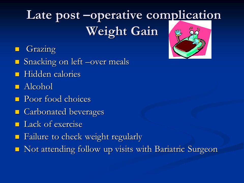 Late post –operative complication Weight Gain Late post –operative complication Weight Gain Grazing Grazing Snacking on left –over meals Snacking on l