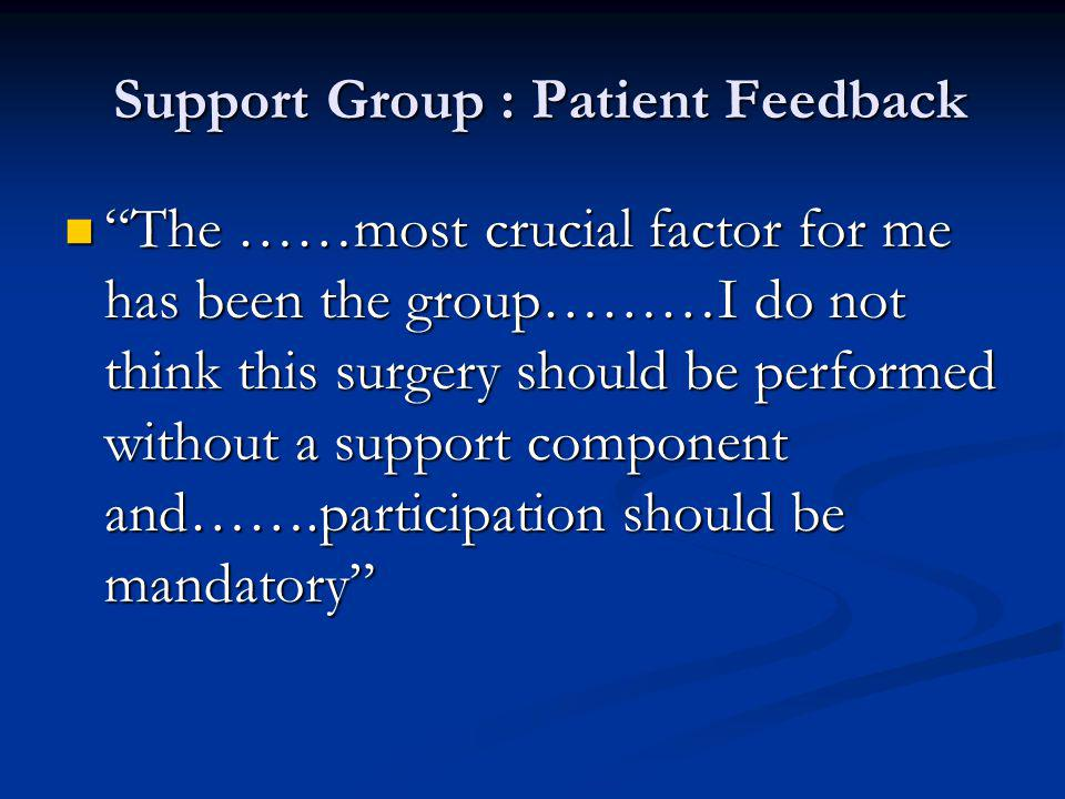 Support Group : Patient Feedback Support Group : Patient Feedback The ……most crucial factor for me has been the group………I do not think this surgery sh