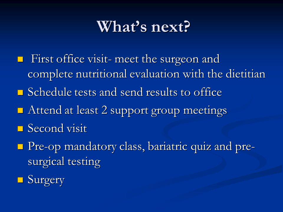 Whats next? Whats next? First office visit- meet the surgeon and complete nutritional evaluation with the dietitian First office visit- meet the surge