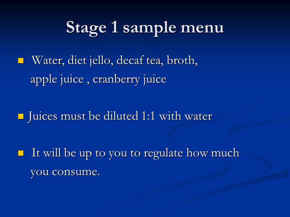 Stage 1 sample menu Water, diet jello, decaf tea, broth, Water, diet jello, decaf tea, broth, apple juice, cranberry juice apple juice, cranberry juic