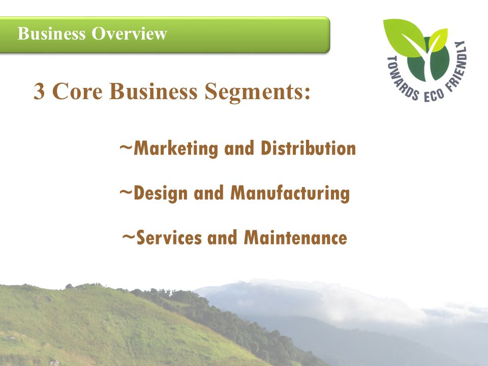 Business Overview 3 Core Business Segments: ~Marketing and Distribution ~Services and Maintenance ~Design and Manufacturing