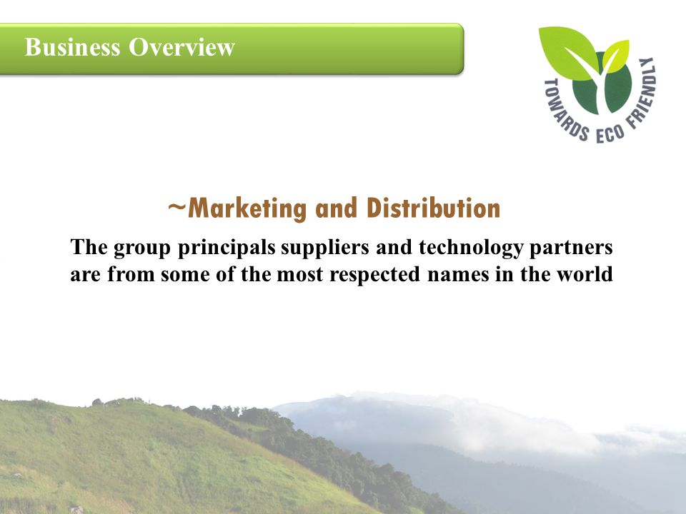 Business Overview ~Marketing and Distribution The group principals suppliers and technology partners are from some of the most respected names in the
